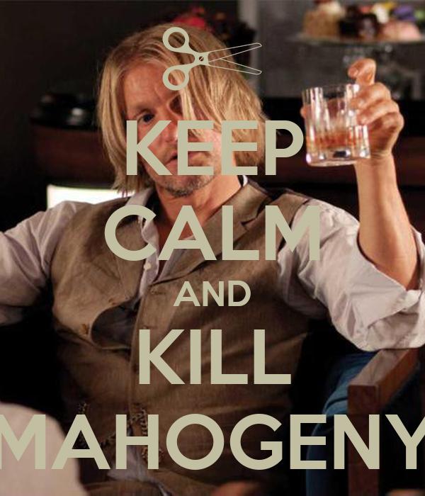KEEP CALM AND KILL MAHOGENY