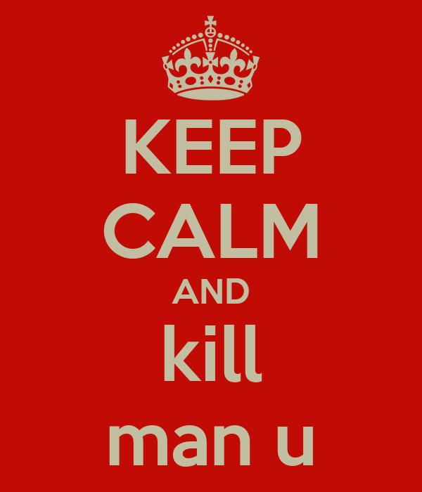 KEEP CALM AND kill man u
