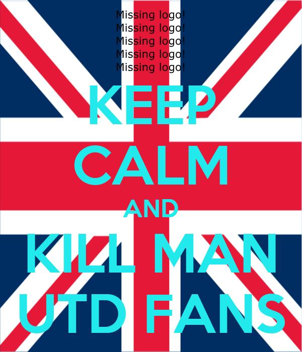 KEEP CALM AND KILL MAN  UTD FANS
