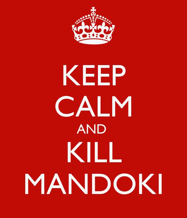 KEEP CALM AND  KILL MANDOKI