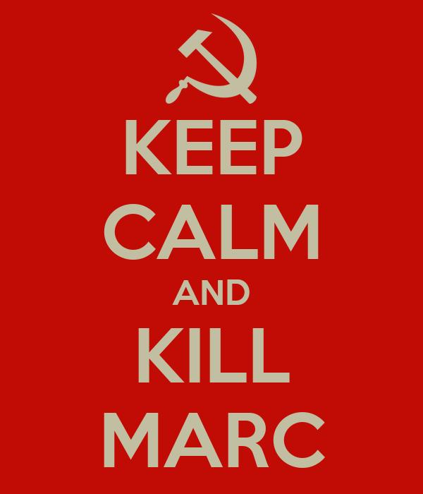 KEEP CALM AND KILL MARC