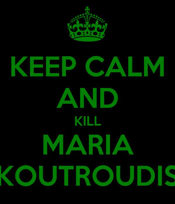 KEEP CALM AND KILL MARIA KOUTROUDIS