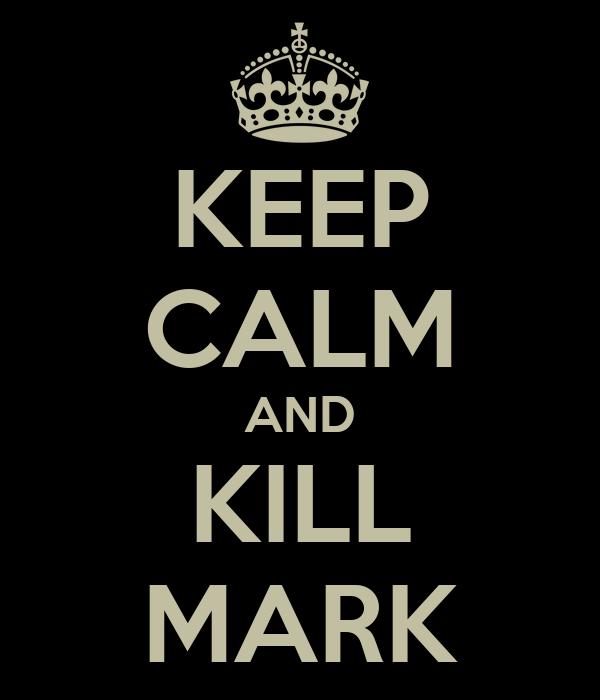 KEEP CALM AND KILL MARK