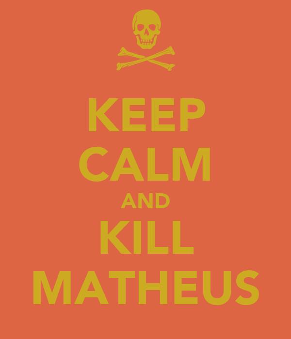 KEEP CALM AND KILL MATHEUS