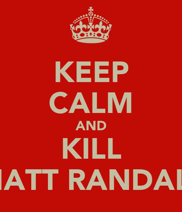 KEEP CALM AND KILL MATT RANDALL