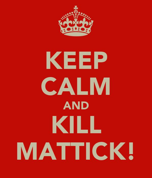 KEEP CALM AND KILL MATTICK!