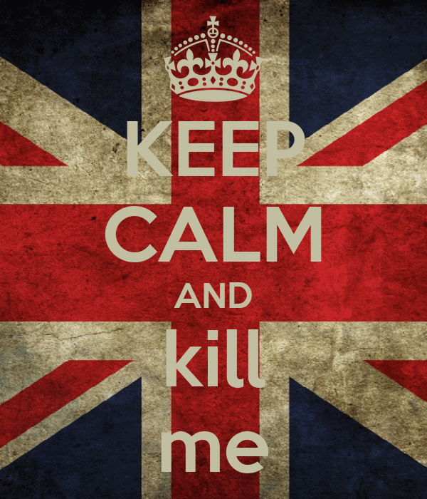 KEEP CALM AND kill me