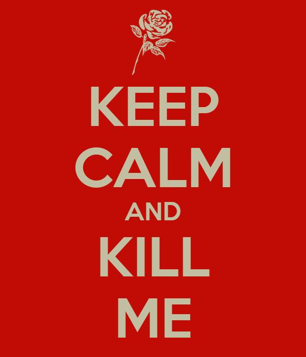 KEEP CALM AND KILL ME