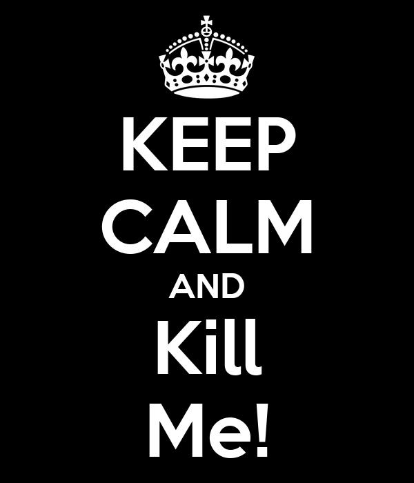 KEEP CALM AND Kill Me!