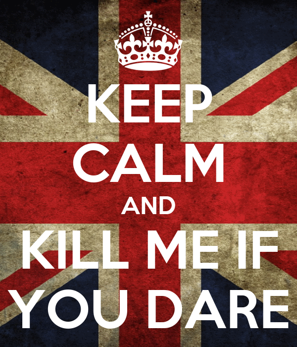 KEEP CALM AND KILL ME IF YOU DARE