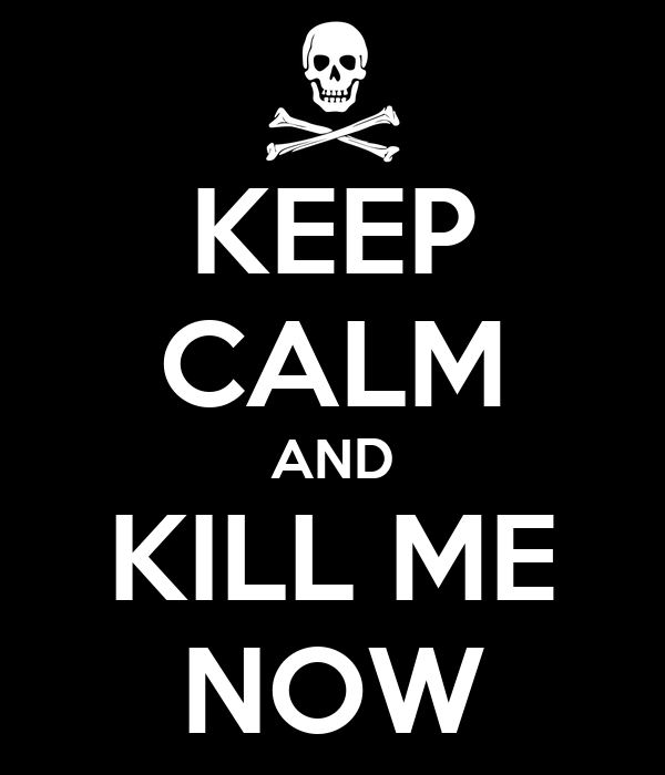 KEEP CALM AND KILL ME NOW