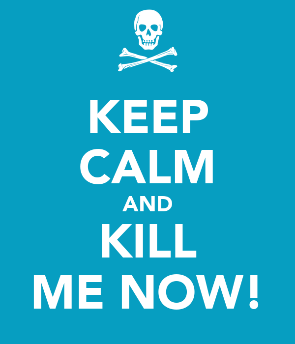 KEEP CALM AND KILL ME NOW!