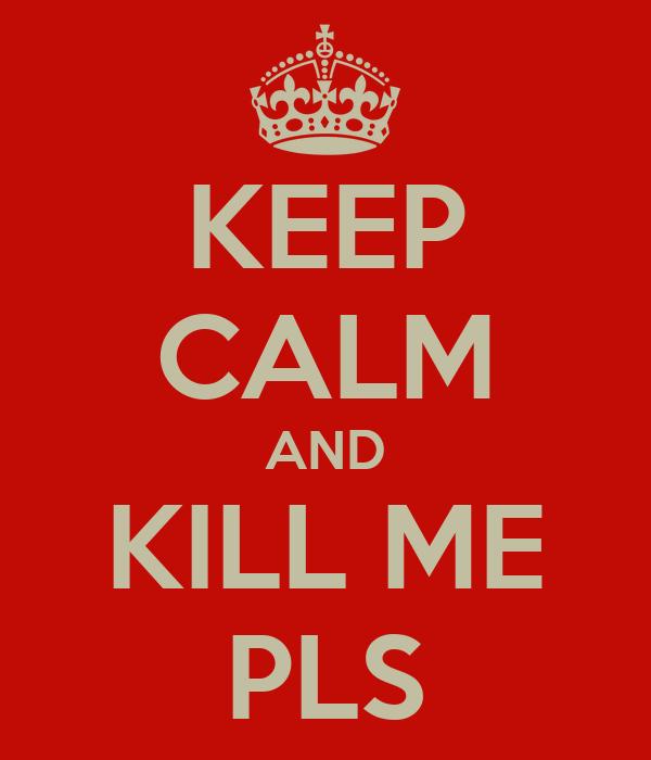 KEEP CALM AND KILL ME PLS