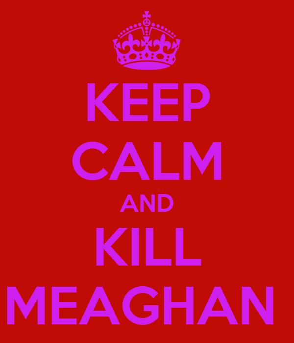 KEEP CALM AND KILL MEAGHAN