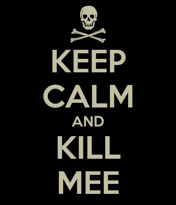KEEP CALM AND KILL MEE