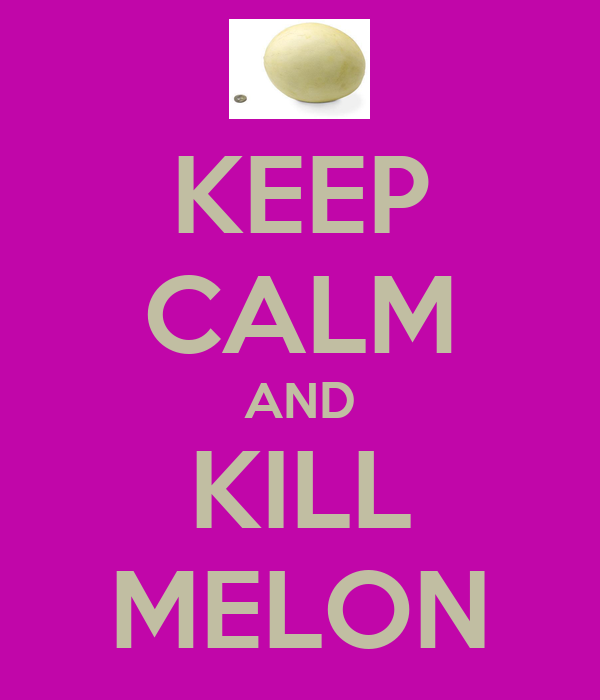KEEP CALM AND KILL MELON
