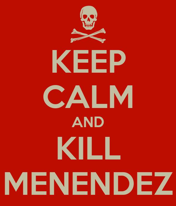 KEEP CALM AND KILL MENENDEZ