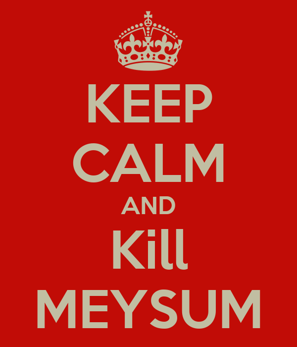 KEEP CALM AND Kill MEYSUM