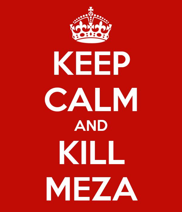KEEP CALM AND KILL MEZA