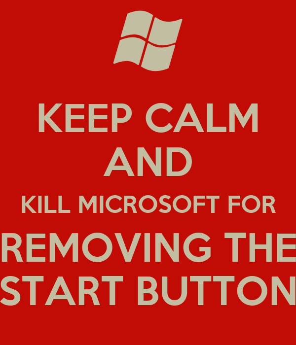 KEEP CALM AND KILL MICROSOFT FOR REMOVING THE START BUTTON