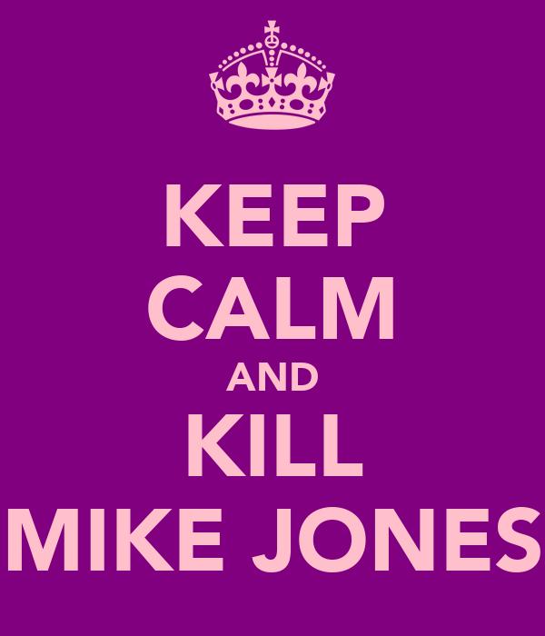KEEP CALM AND KILL MIKE JONES