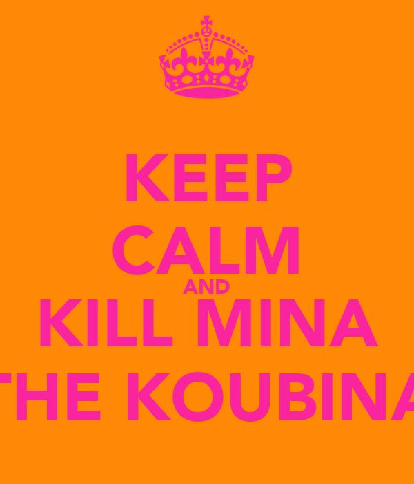 KEEP CALM AND KILL MINA THE KOUBINA