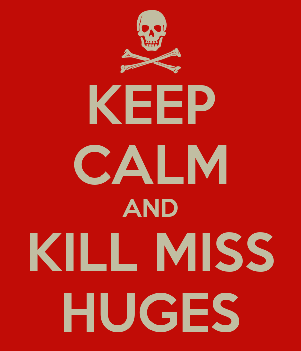 KEEP CALM AND KILL MISS HUGES