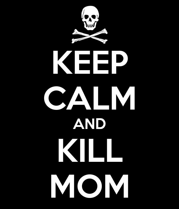 KEEP CALM AND KILL MOM