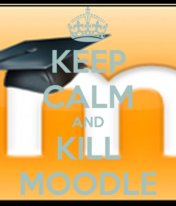 KEEP CALM AND KILL MOODLE