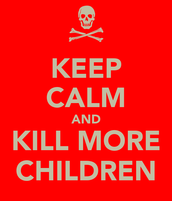 KEEP CALM AND KILL MORE CHILDREN