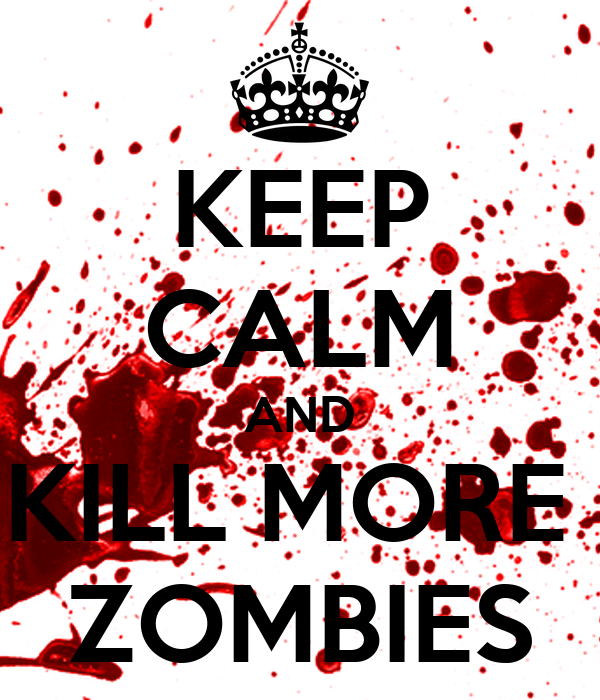 KEEP CALM AND KILL MORE  ZOMBIES
