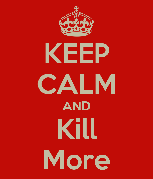 KEEP CALM AND Kill More