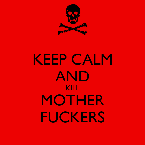 KEEP CALM AND KILL MOTHER FUCKERS