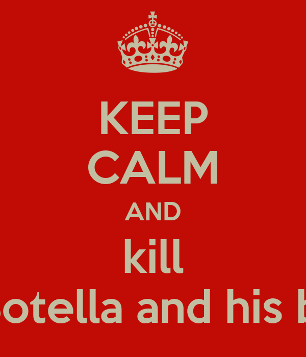 KEEP CALM AND kill Mr.Botella and his bitch