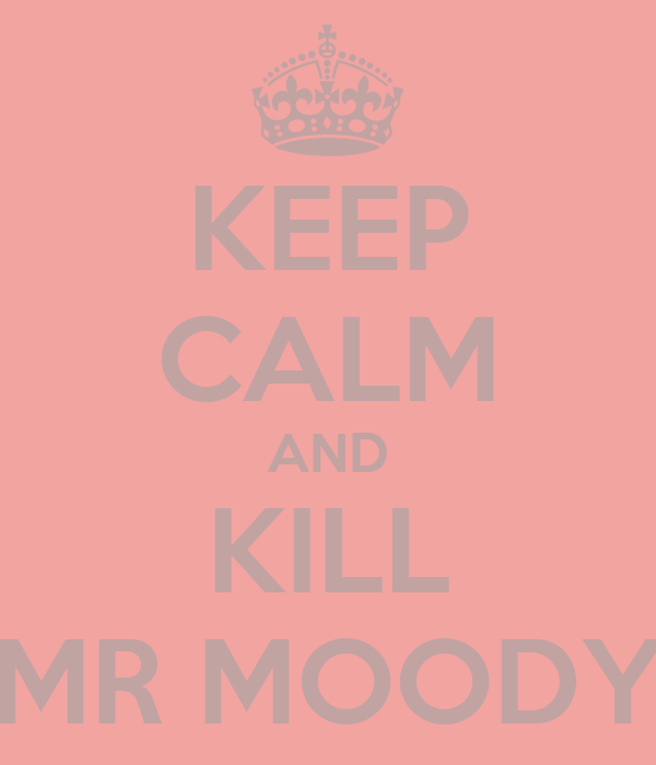 KEEP CALM AND KILL MR MOODY