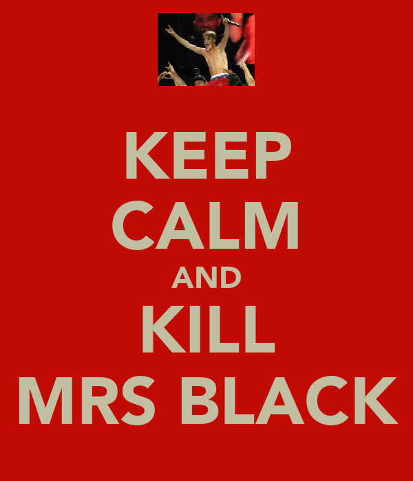 KEEP CALM AND KILL MRS BLACK