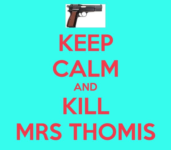 KEEP CALM AND KILL MRS THOMIS