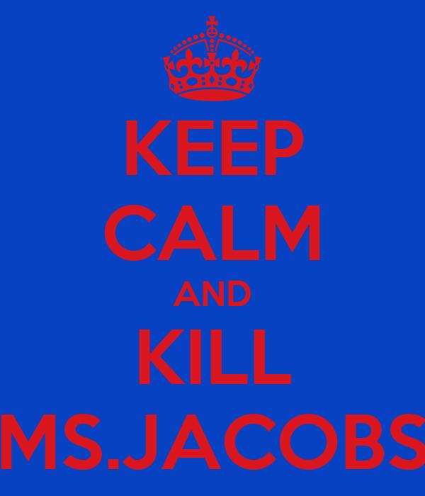 KEEP CALM AND KILL MS.JACOBS