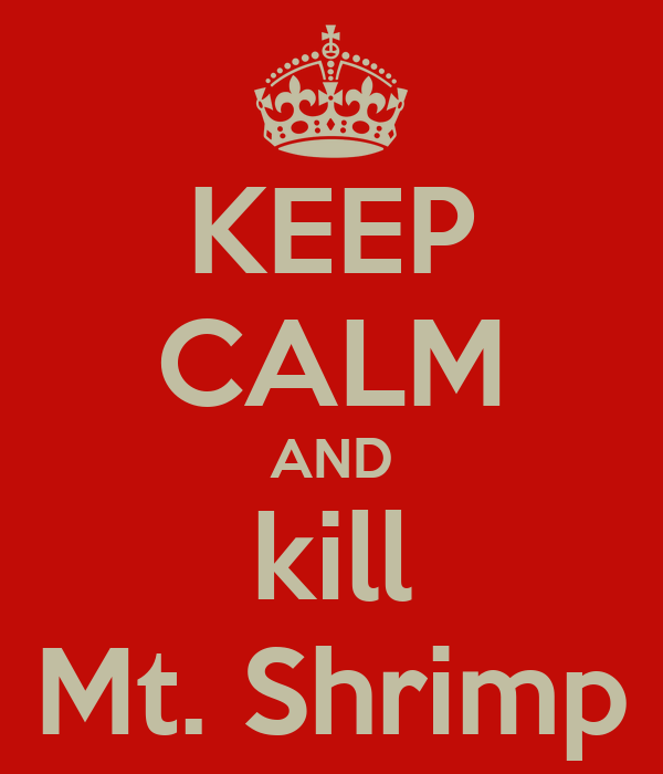 KEEP CALM AND kill Mt. Shrimp
