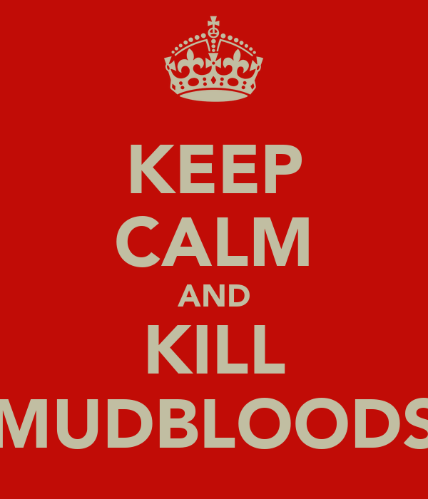 KEEP CALM AND KILL MUDBLOODS