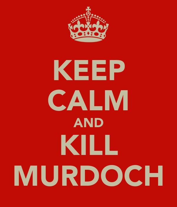 KEEP CALM AND KILL MURDOCH