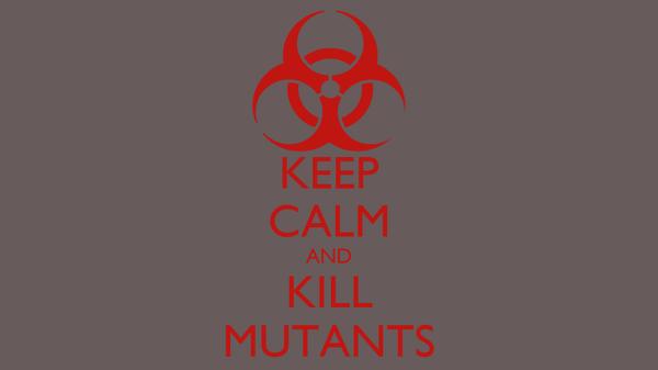 KEEP CALM AND KILL MUTANTS