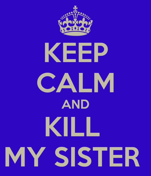 KEEP CALM AND KILL  MY SISTER
