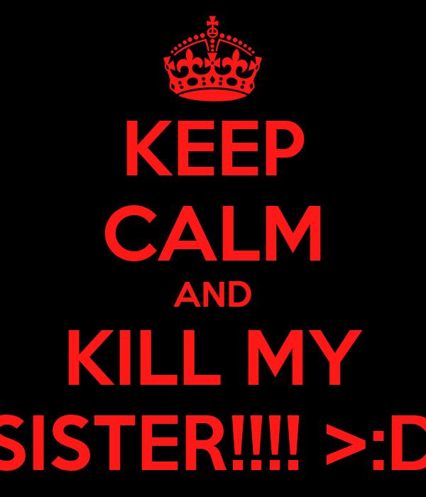KEEP CALM AND KILL MY SISTER!!!! >:D