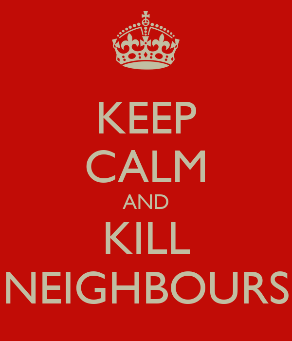 KEEP CALM AND KILL NEIGHBOURS