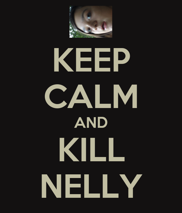 KEEP CALM AND KILL NELLY