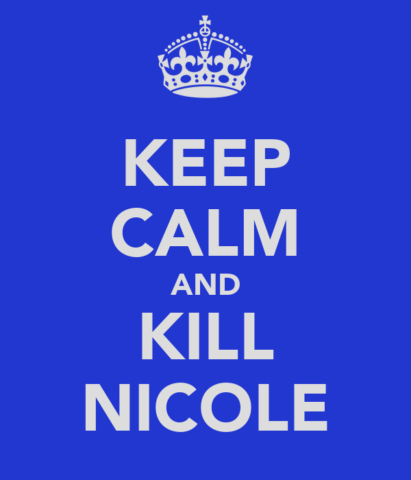 KEEP CALM AND KILL NICOLE