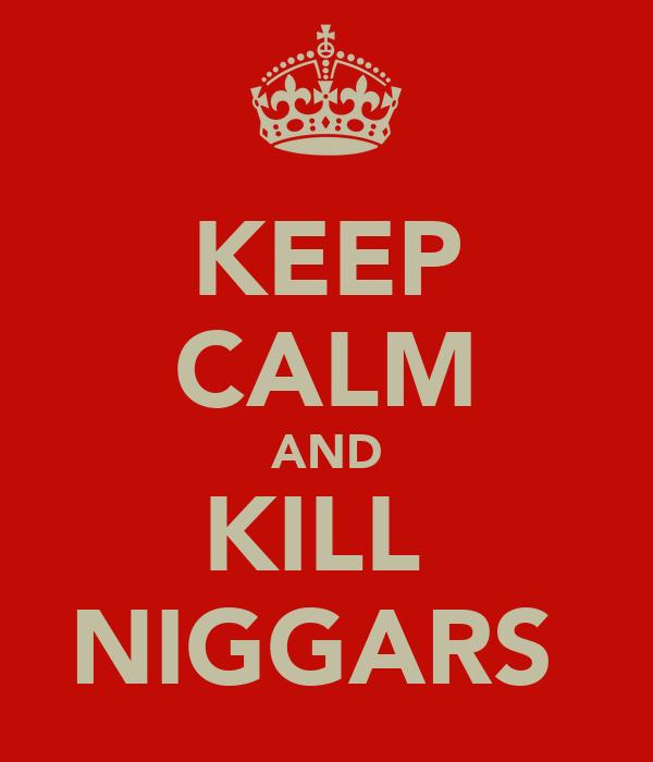 KEEP CALM AND KILL  NIGGARS