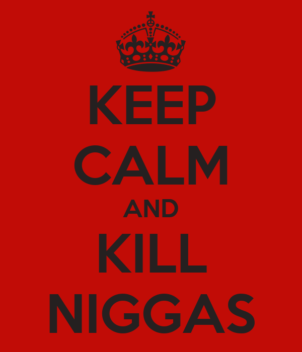 KEEP CALM AND KILL NIGGAS