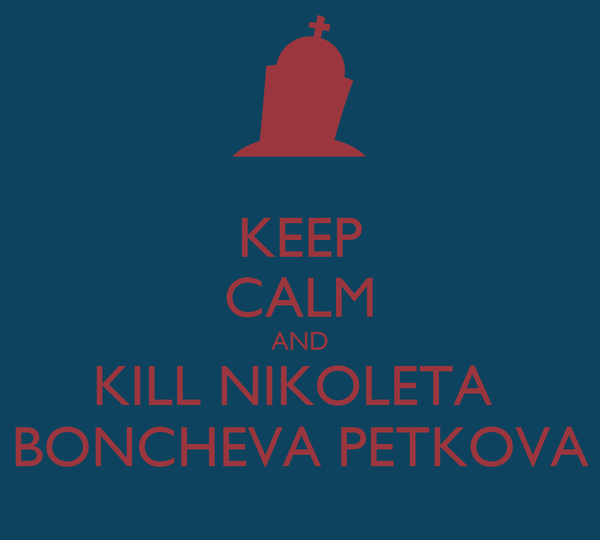 KEEP CALM AND KILL NIKOLETA  BONCHEVA PETKOVA